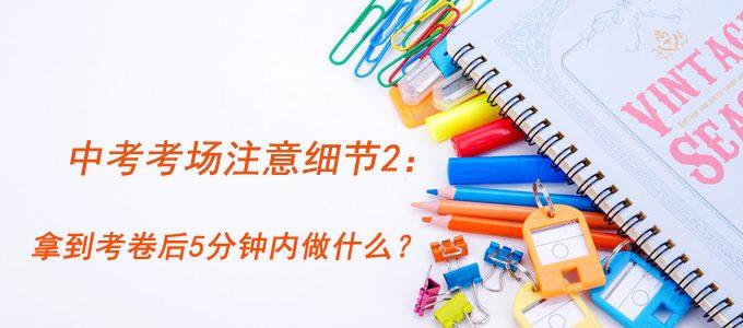 中考考场注意细节2:拿到考卷后5分钟内应该做什么?